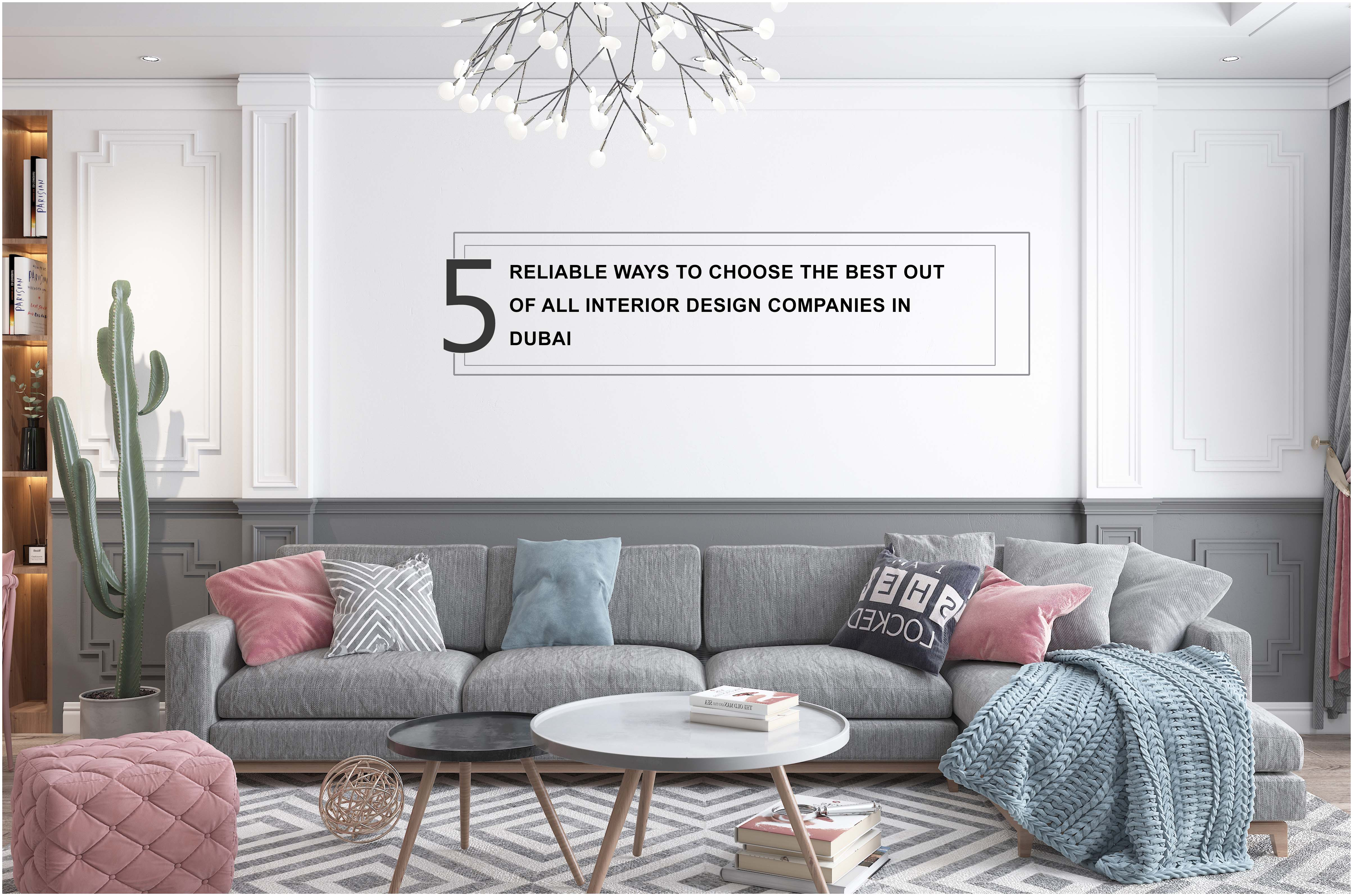 5 RELIABLE WAYS TO CHOOSE THE BEST OUT OF ALL INTERIOR DESIGN COMPANIES IN DUBAI